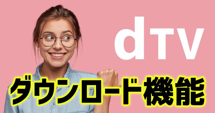 dTVのダウンロード機能の使い方と注意点を解説