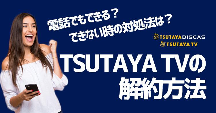 TSUTAYA TVの解約方法とできない時の対処法は?電話でも解約できる?