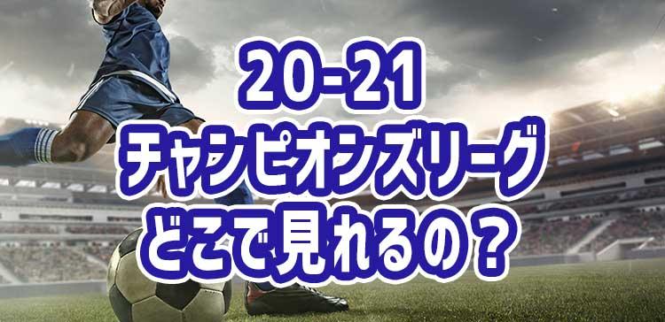 チャンピオンズリーグ(20-21)の配信はどこで見れるか調査!【DAZN、スカパー、UEFA.tv、WOWOW】