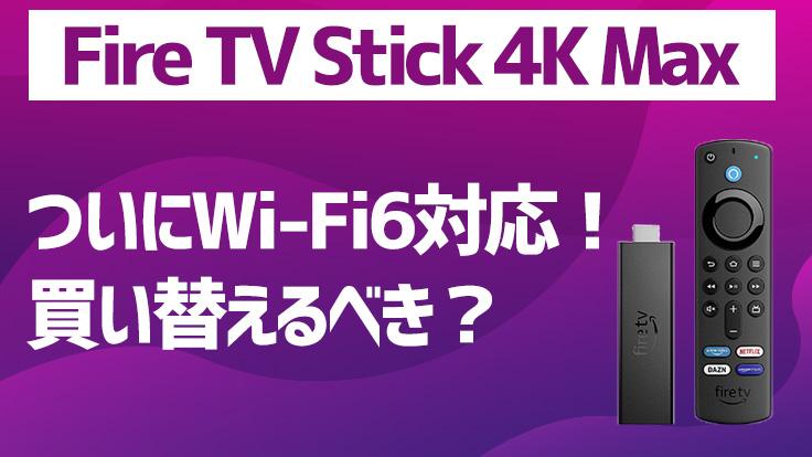 「Fire TV Stick 4K Max」は何が違うの?気になる変更点を比較【買うべき人とは?】